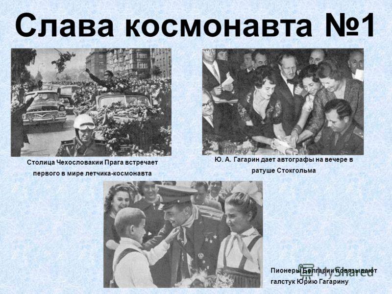 Слава космонавта 1 Столица Чехословакии Прага встречает первого в мире летчика-космонавта Ю. А. Гагарин дает автографы на вечере в ратуше Стокгольма Пионеры Болгарии повязывают галстук Юрию Гагарину