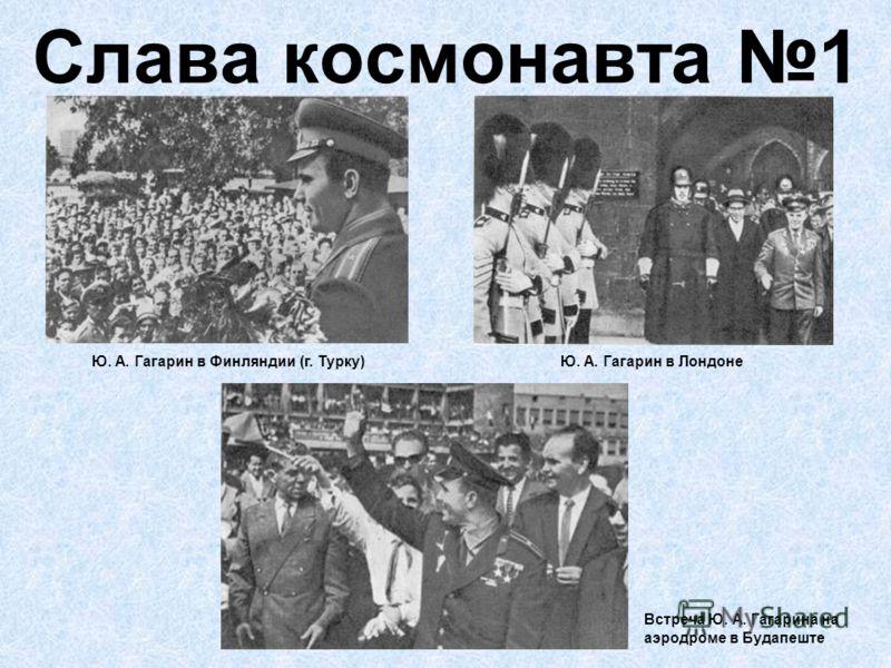 Слава космонавта 1 Ю. А. Гагарин в Финляндии (г. Турку)Ю. А. Гагарин в Лондоне Встреча Ю. А. Гагарина на аэродроме в Будапеште