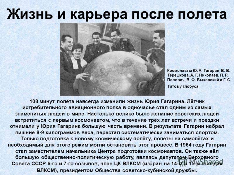 Жизнь и карьера после полета 108 минут полёта навсегда изменили жизнь Юрия Гагарина. Лётчик истребительного авиационного полка в одночасье стал одним из самых знаменитых людей в мире. Настолько велико было желание советских людей встретиться с первым