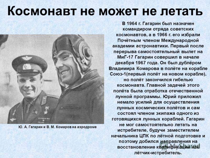 Космонавт не может не летать Ю. А. Гагарин и В. М. Комаров на аэродроме В 1964 г. Гагарин был назначен командиром отряда советских космонавтов, а в 1966 г. его избрали Почётным членом Международной академии астронавтики. Первый после перерыва самосто