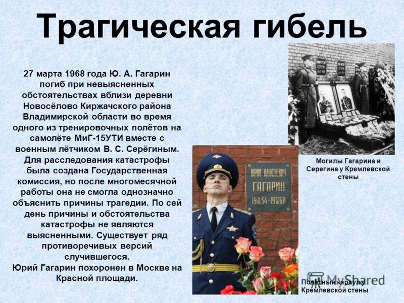 Трагическая гибель 27 марта 1968 года Ю. А. Гагарин погиб при невыясненных обстоятельствах вблизи деревни Новосёлово Киржачского района Владимирской области во время одного из тренировочных полётов на самолёте МиГ-15УТИ вместе с военным лётчиком В. С