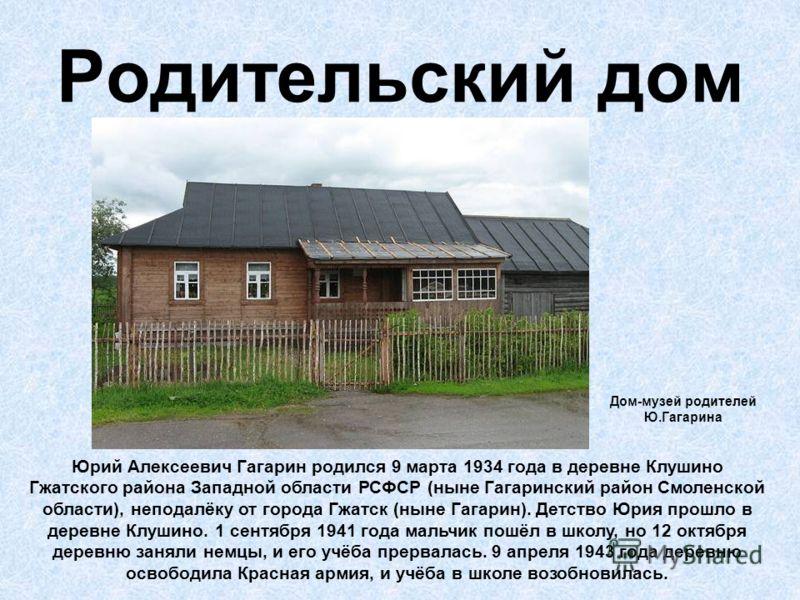 Родительский дом Юрий Алексеевич Гагарин родился 9 марта 1934 года в деревне Клушино Гжатского района Западной области РСФСР (ныне Гагаринский район Смоленской области), неподалёку от города Гжатск (ныне Гагарин). Детство Юрия прошло в деревне Клушин