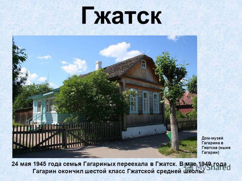 Гжатск 24 мая 1945 года семья Гагариных переехала в Гжатск. В мае 1949 года Гагарин окончил шестой класс Гжатской средней школы. Дом-музей Гагарина в Гжатске (ныне Гагарин)
