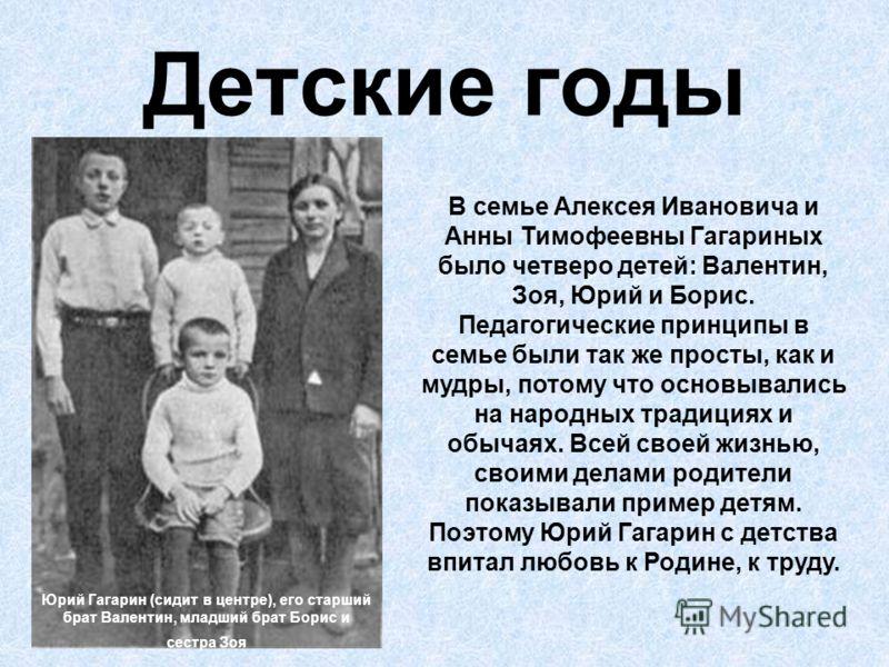 Детские годы Юрий Гагарин (сидит в центре), его старший брат Валентин, младший брат Борис и сестра Зоя В семье Алексея Ивановича и Анны Тимофеевны Гагариных было четверо детей: Валентин, Зоя, Юрий и Борис. Педагогические принципы в семье были так же