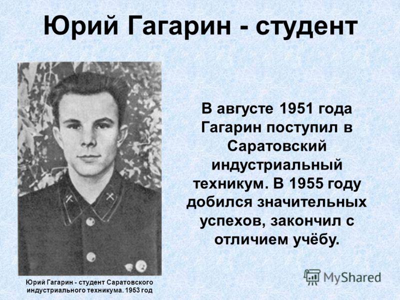 Юрий Гагарин - студент Юрий Гагарин - студент Саратовского индустриального техникума. 1953 год В августе 1951 года Гагарин поступил в Саратовский индустриальный техникум. В 1955 году добился значительных успехов, закончил с отличием учёбу.