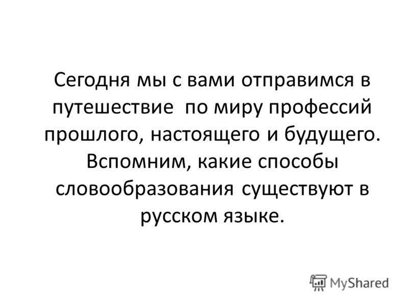 Сегодня мы с вами отправимся в путешествие по миру профессий прошлого, настоящего и будущего. Вспомним, какие способы словообразования существуют в русском языке.