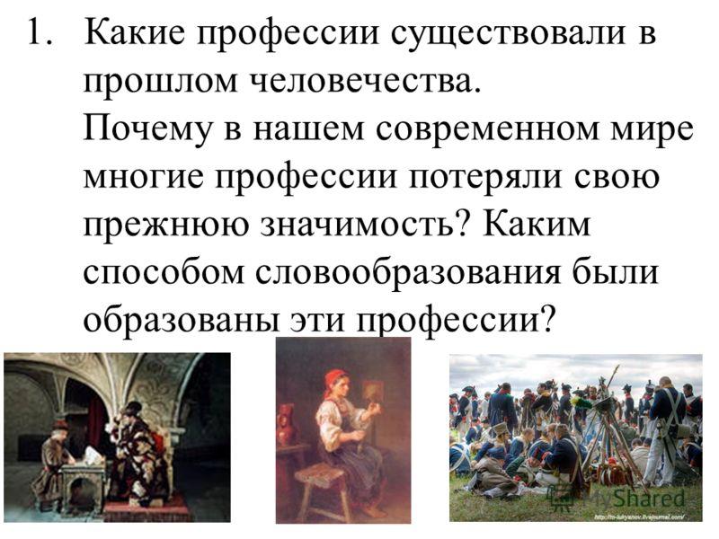 1. Какие профессии существовали в прошлом человечества. Почему в нашем современном мире многие профессии потеряли свою прежнюю значимость? Каким способом словообразования были образованы эти профессии?