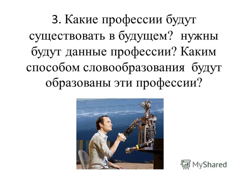 3. Какие профессии будут существовать в будущем? нужны будут данные профессии? Каким способом словообразования будут образованы эти профессии?