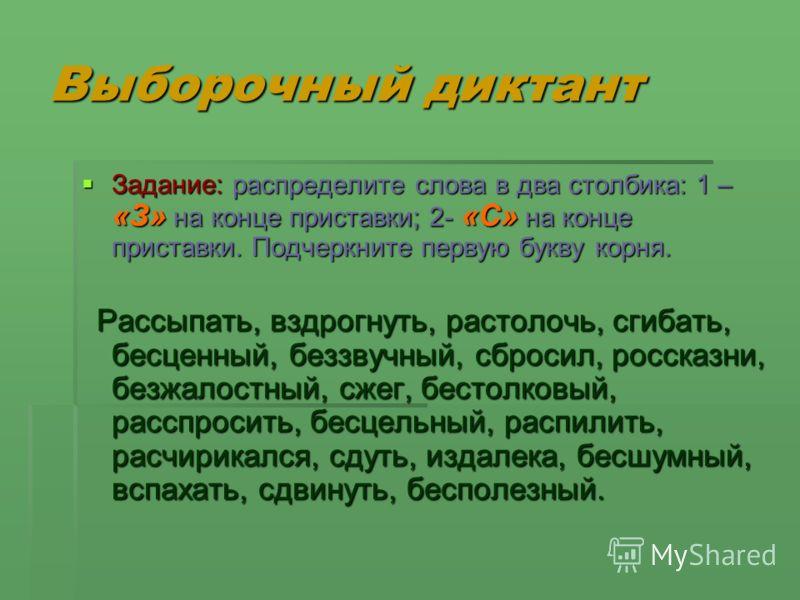Выборочный диктант Задание: распределите слова в два столбика: 1 – «З» на конце приставки; 2- «С» на конце приставки. Подчеркните первую букву корня. Задание: распределите слова в два столбика: 1 – «З» на конце приставки; 2- «С» на конце приставки. П