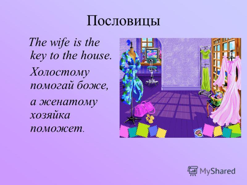 Пословицы The wife is the key to the house. Холостому помогай боже, а женатому хозяйка поможет.