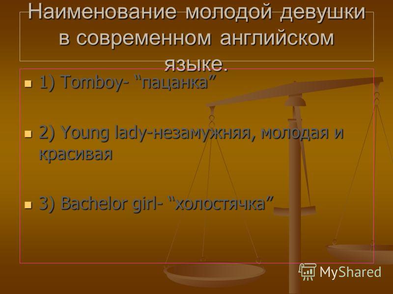 Наименование молодой девушки в современном английском языке. 1) Tomboy- пацанка 1) Tomboy- пацанка 2) Young lady-незамужняя, молодая и красивая 2) Young lady-незамужняя, молодая и красивая 3) Bachelor girl- холостячка 3) Bachelor girl- холостячка