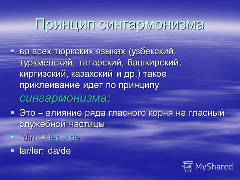 Принцип сингармонизма во всех тюркских языках (узбекский, туркменский, татарский, башкирский, киргизский, казахский и др.) такое приклеивание идет по принципу сингармонизма: во всех тюркских языках (узбекский, туркменский, татарский, башкирский, кирг