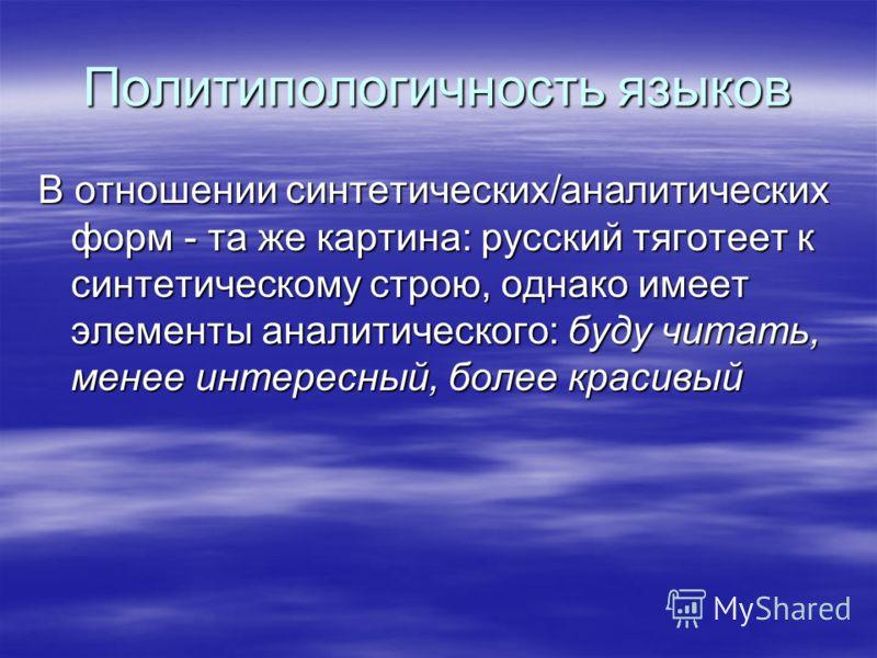 Политипологичность языков В отношении синтетических/аналитических форм - та же картина: русский тяготеет к синтетическому строю, однако имеет элементы аналитического: буду читать, менее интересный, более красивый