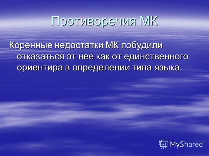 Противоречия МК Коренные недостатки МК побудили отказаться от нее как от единственного ориентира в определении типа языка.
