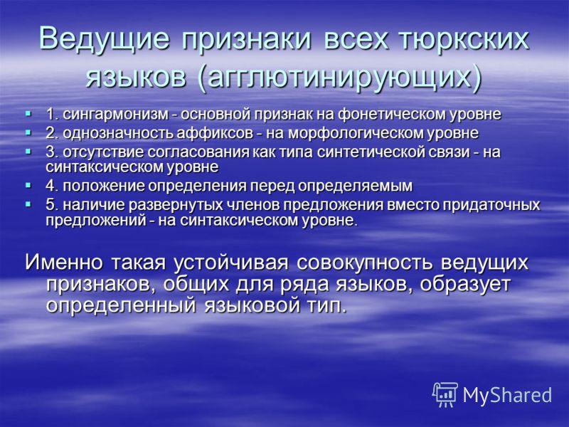Ведущие признаки всех тюркских языков (агглютинирующих) 1. сингармонизм - основной признак на фонетическом уровне 1. сингармонизм - основной признак на фонетическом уровне 2. однозначность аффиксов - на морфологическом уровне 2. однозначность аффиксо