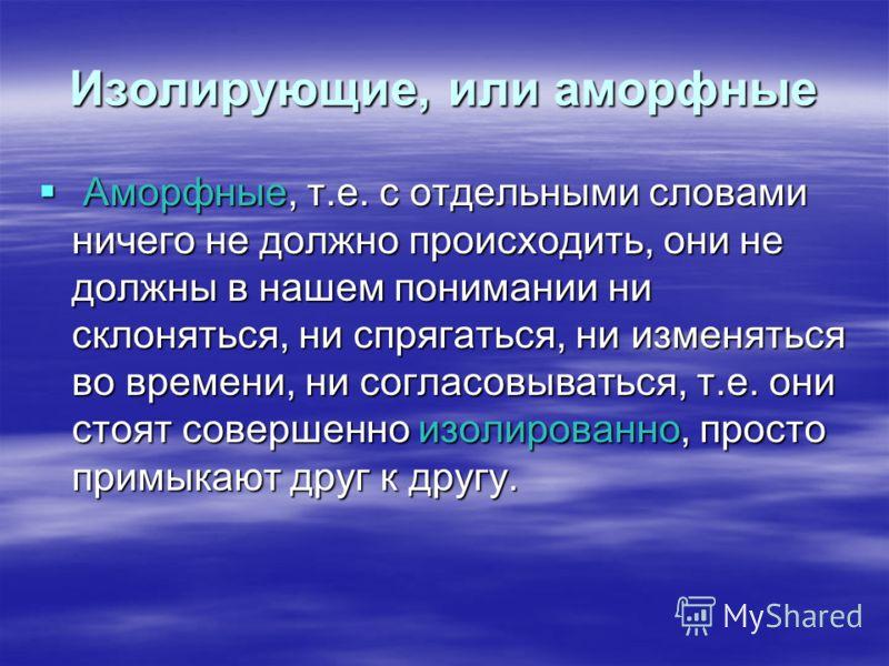 Изолирующие, или аморфные Аморфные, т.е. с отдельными словами ничего не должно происходить, они не должны в нашем понимании ни склоняться, ни спрягаться, ни изменяться во времени, ни согласовываться, т.е. они стоят совершенно изолированно, просто при