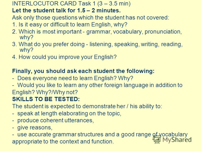 INTERLOCUTOR CARD Task 1 (3 – 3.5 min) Let the student talk for 1.5 – 2 minutes. Ask only those questions which the student has not covered: 1. Is it easy or difficult to learn English, why? 2. Which is most important - grammar, vocabulary, pronuncia