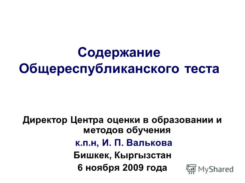 Содержание Общереспубликанского теста Директор Центра оценки в образовании и методов обучения к.п.н, И. П. Валькова Бишкек, Кыргызстан 6 ноября 2009 года