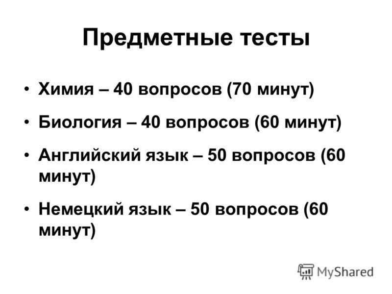 Предметные тесты Химия – 40 вопросов (70 минут) Биология – 40 вопросов (60 минут) Английский язык – 50 вопросов (60 минут) Немецкий язык – 50 вопросов (60 минут)