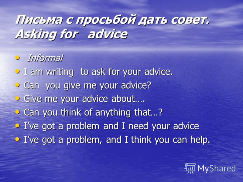 Письма с просьбой дать совет. Asking for advice Informal Informal I am writing to ask for your advice. I am writing to ask for your advice. Can you give me your advice? Can you give me your advice? Give me your advice about…. Give me your advice abou