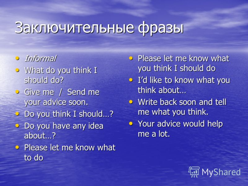 Заключительные фразы Informal Informal What do you think I should do? What do you think I should do? Give me / Send me your advice soon. Give me / Send me your advice soon. Do you think I should…? Do you think I should…? Do you have any idea about…?
