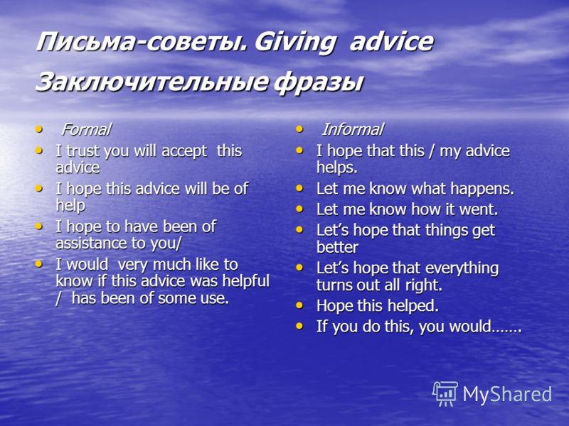 Письма-советы. Giving advice Заключительные фразы Formal Formal I trust you will accept this advice I trust you will accept this advice I hope this advice will be of help I hope this advice will be of help I hope to have been of assistance to you/ I
