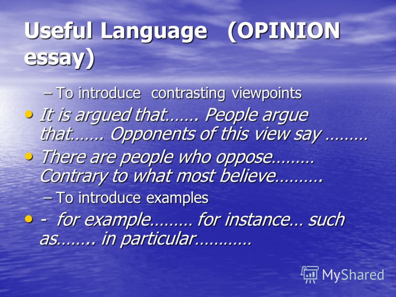 Useful Language (OPINION essay) –To introduce contrasting viewpoints It is argued that……. People argue that……. Opponents of this view say ……… It is argued that……. People argue that……. Opponents of this view say ……… There are people who oppose……… Cont