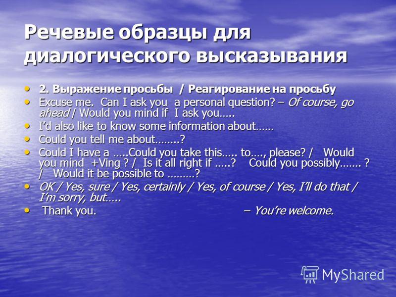 Речевые образцы для диалогического высказывания 2. Выражение просьбы / Реагирование на просьбу 2. Выражение просьбы / Реагирование на просьбу Excuse me. Can I ask you a personal question? – Of course, go ahead / Would you mind if I ask you….. Excuse