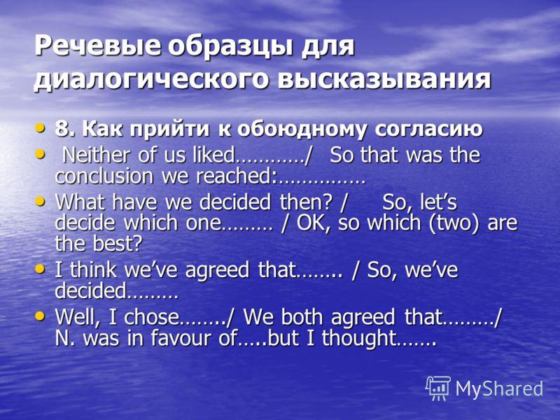 Речевые образцы для диалогического высказывания 8. Как прийти к обоюдному согласию 8. Как прийти к обоюдному согласию Neither of us liked…………/ So that was the conclusion we reached:…………… Neither of us liked…………/ So that was the conclusion we reached: