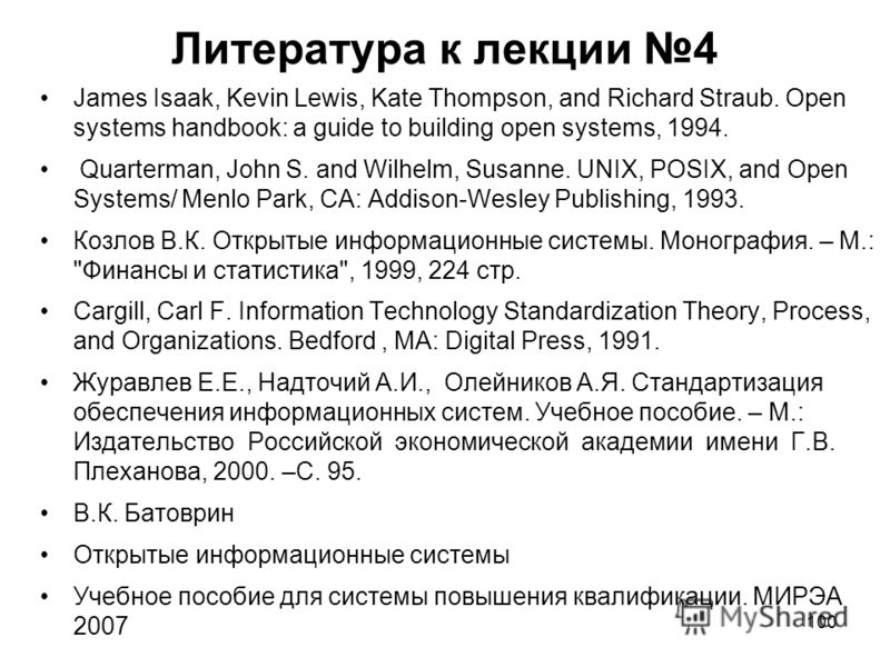 100 Литература к лекции 4 James Isaak, Kevin Lewis, Kate Thompson, and Richard Straub. Open systems handbook: a guide to building open systems, 1994. Quarterman, John S. and Wilhelm, Susanne. UNIX, POSIX, and Open Systems/ Menlo Park, CA: Addison-Wes
