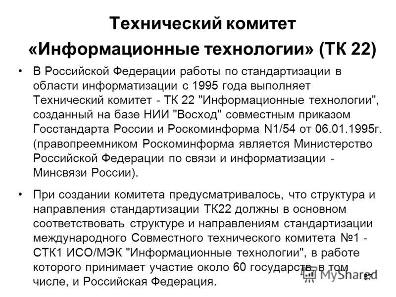57 Технический комитет «Информационные технологии» (ТК 22) В Российской Федерации работы по стандартизации в области информатизации с 1995 года выполняет Технический комитет - ТК 22