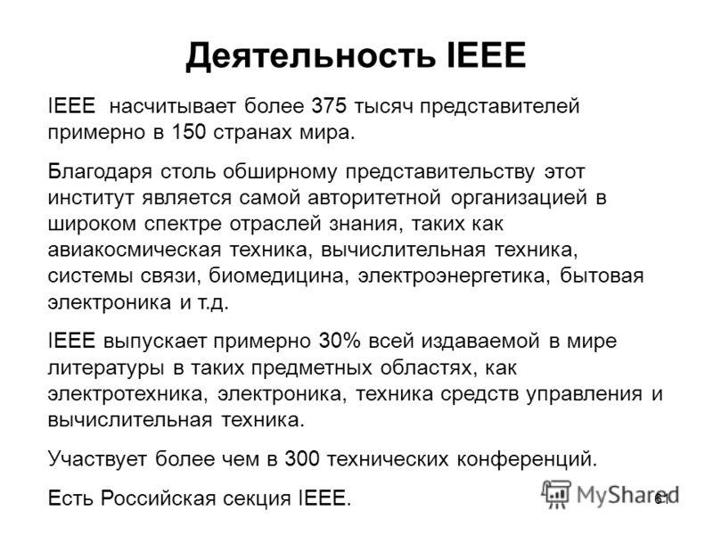 61 Деятельность IEEE IEEE насчитывает более 375 тысяч представителей примерно в 150 странах мира. Благодаря столь обширному представительству этот институт является самой авторитетной организацией в широком спектре отраслей знания, таких как авиакосм