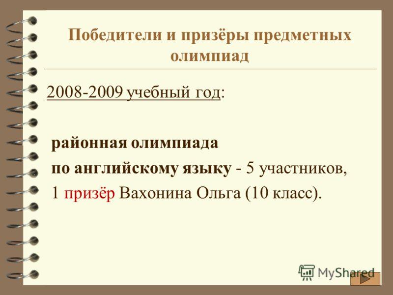 Победители и призёры предметных олимпиад 2008-2009 учебный год: районная олимпиада по английскому языку - 5 участников, 1 призёр Вахонина Ольга (10 класс).