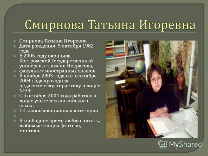 Смирнова Татьяна Игоревна Дата рождения : 5 октября 1982 года В 2005 году окончила Костромской Государственный университет имени Некрасова, факультет иностранных языков В ноябре 2003 года и в сентябре 2004 года проходила педагогическую практику в лиц