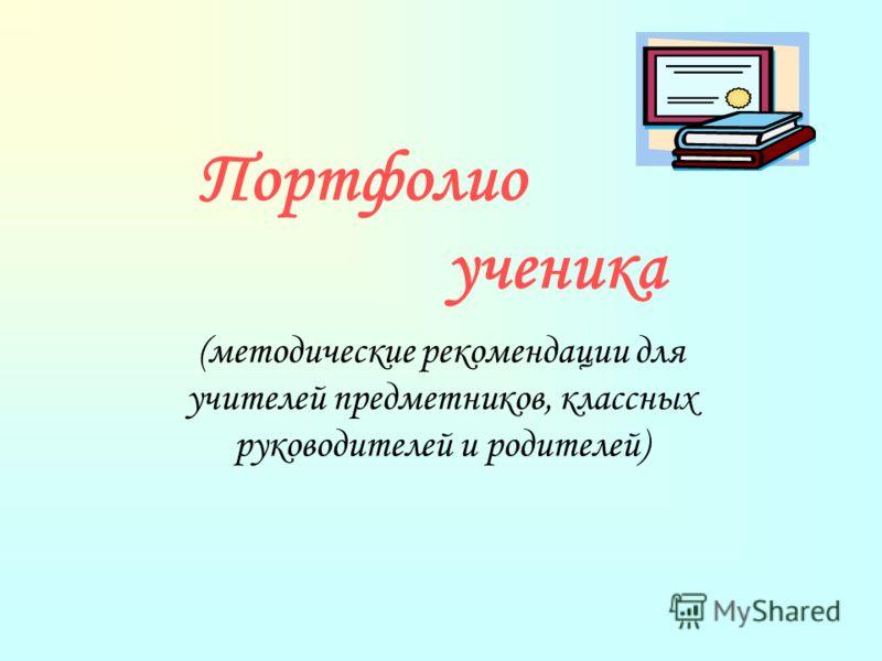 Портфолио ученика (методические рекомендации для учителей предметников, классных руководителей и родителей)