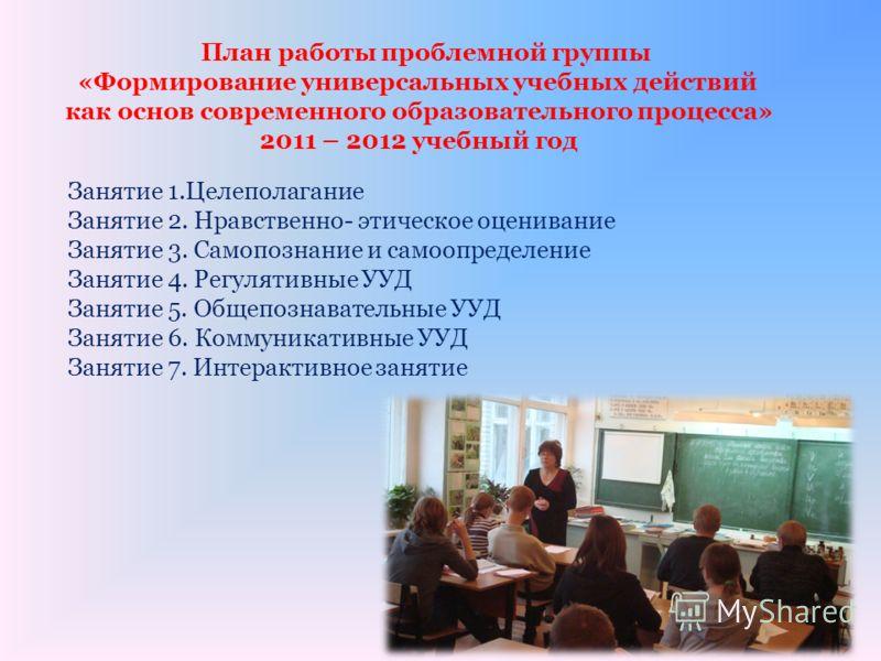 План работы проблемной группы «Формирование универсальных учебных действий как основ современного образовательного процесса» 2011 – 2012 учебный год Занятие 1.Целеполагание Занятие 2. Нравственно- этическое оценивание Занятие 3. Самопознание и самооп