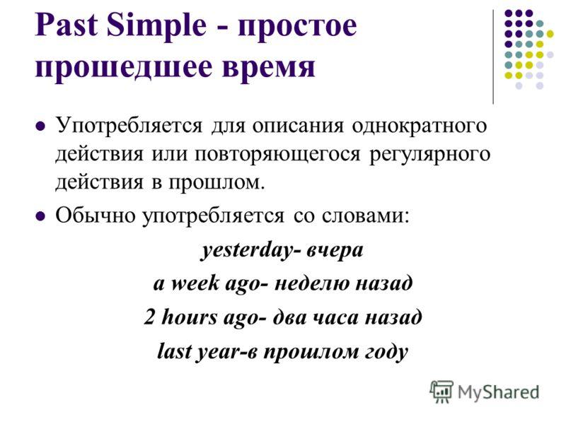 Past Simple - простое прошедшее время Употребляется для описания однократного действия или повторяющегося регулярного действия в прошлом. Обычно употребляется со словами: yesterday- вчера a week ago- неделю назад 2 hours ago- два часа назад last year