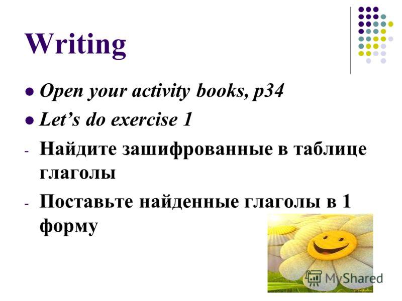 Writing Open your activity books, p34 Lets do exercise 1 - Найдите зашифрованные в таблице глаголы - Поставьте найденные глаголы в 1 форму