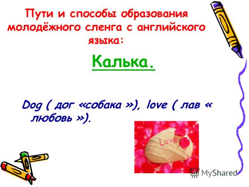 Пути и способы образования молодёжного сленга с английского языка: Калька. Dog ( дог «собака »), love ( лав « любовь »).