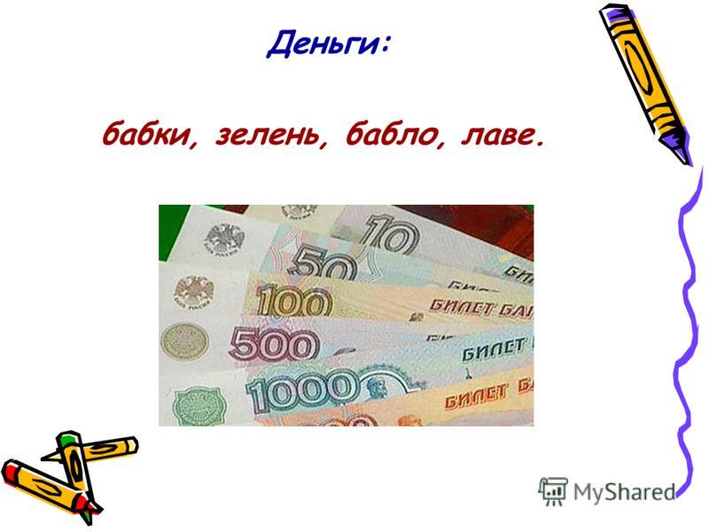 Деньги: бабки, зелень, бабло, лаве.