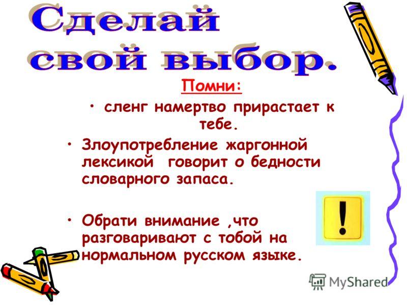 Помни: сленг намертво прирастает к тебе. Злоупотребление жаргонной лексикой говорит о бедности словарного запаса. Обрати внимание,что разговаривают с тобой на нормальном русском языке.