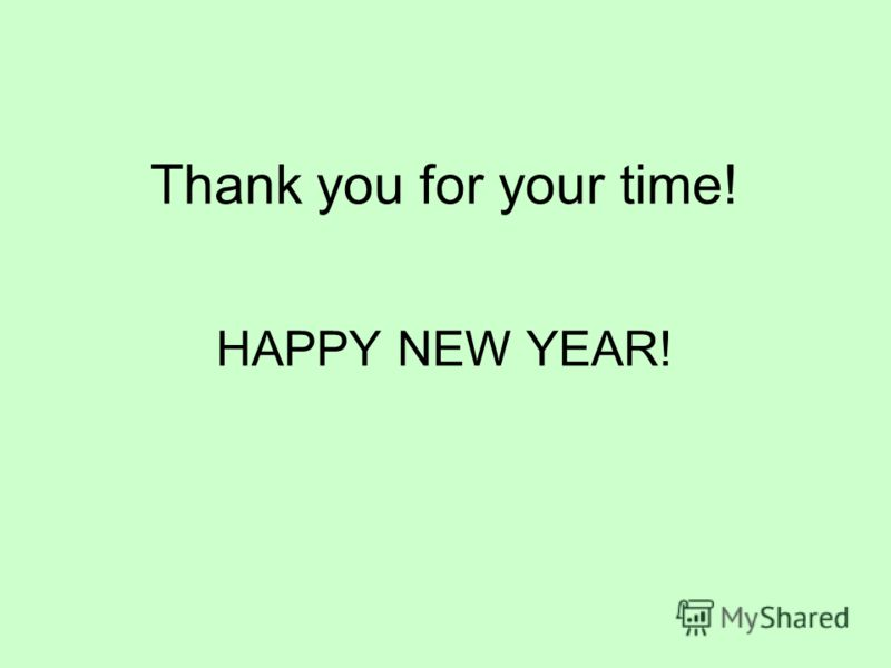Thank you for your time! HAPPY NEW YEAR!