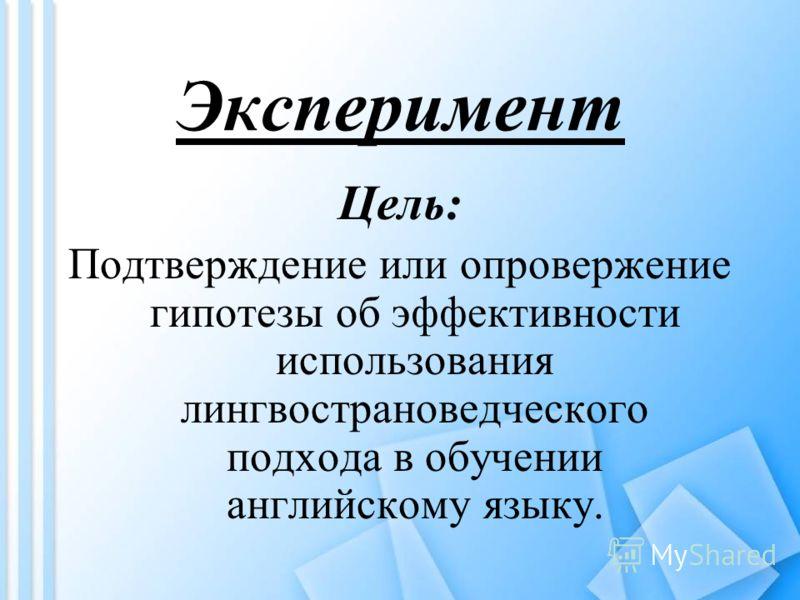 Эксперимент Цель: Подтверждение или опровержение гипотезы об эффективности использования лингвострановедческого подхода в обучении английскому языку.