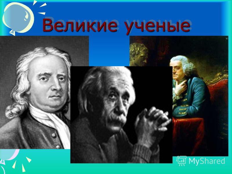 Великие ученые Великие ученые