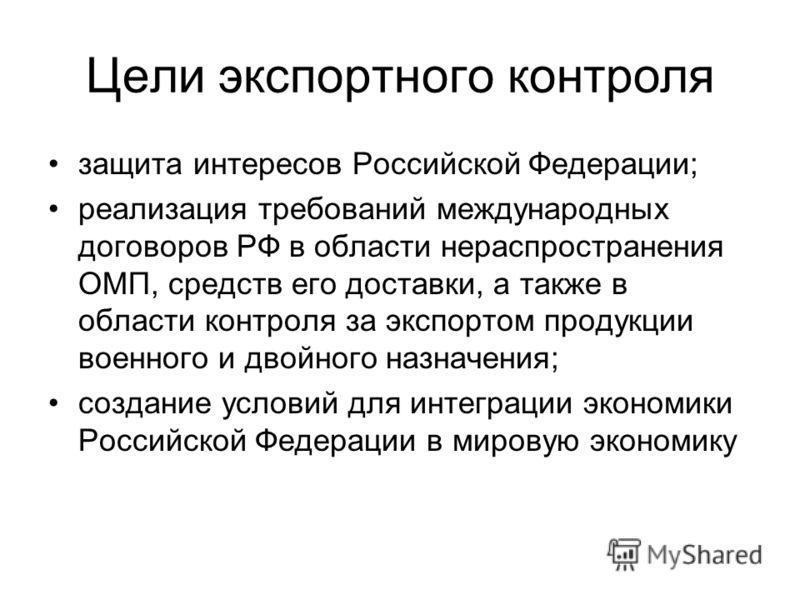Цели экспортного контроля защита интересов Российской Федерации; реализация требований международных договоров РФ в области нераспространения ОМП, средств его доставки, а также в области контроля за экспортом продукции военного и двойного назначения;