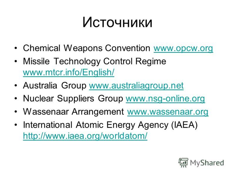 Источники Chemical Weapons Convention www.opcw.orgwww.opcw.org Missile Technology Control Regime www.mtcr.info/English/ www.mtcr.info/English/ Australia Group www.australiagroup.netwww.australiagroup.net Nuclear Suppliers Group www.nsg-online.orgwww.