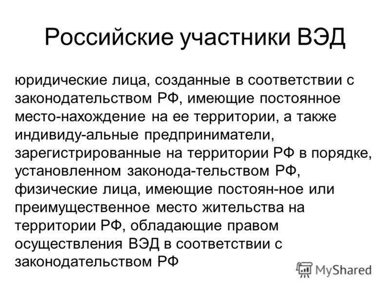 Российские участники ВЭД юридические лица, созданные в соответствии с законодательством РФ, имеющие постоянное место-нахождение на ее территории, а также индивиду-альные предприниматели, зарегистрированные на территории РФ в порядке, установленном за