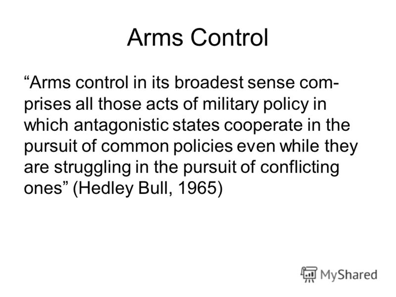 Arms Control Arms control in its broadest sense com- prises all those acts of military policy in which antagonistic states cooperate in the pursuit of common policies even while they are struggling in the pursuit of conflicting ones (Hedley Bull, 196
