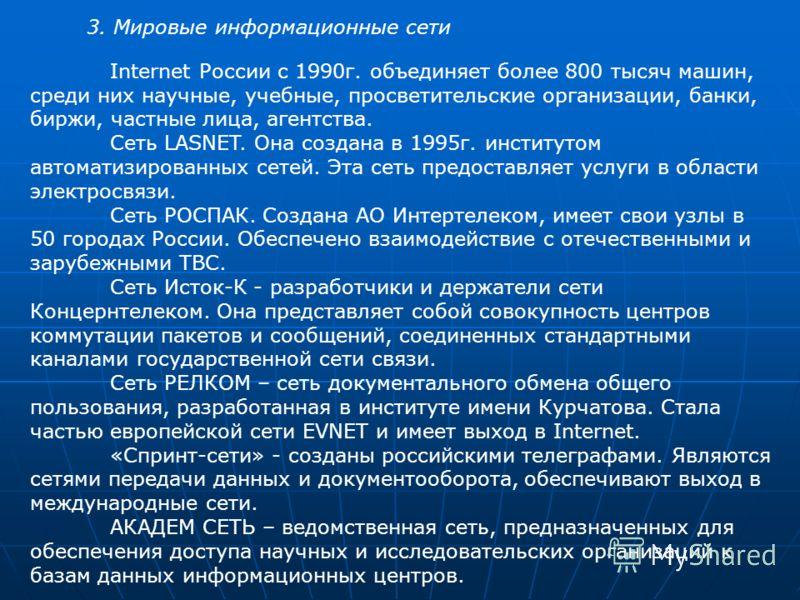 3. Мировые информационные сети Internet России с 1990г. объединяет более 800 тысяч машин, среди них научные, учебные, просветительские организации, банки, биржи, частные лица, агентства. Сеть LASNET. Она создана в 1995г. институтом автоматизированных
