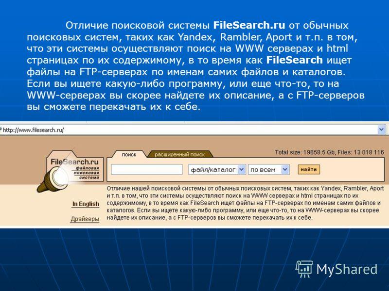 Отличие поисковой системы FileSearch.ru от обычных поисковых систем, таких как Yandex, Rambler, Aport и т.п. в том, что эти системы осуществляют поиск на WWW серверах и html страницах по их содержимому, в то время как FileSearch ищет файлы на FTP-сер